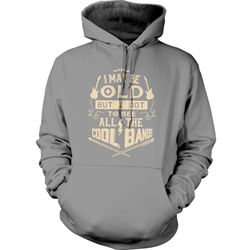 I may be OLD But I got to see all the COOL BANDS Hoodie